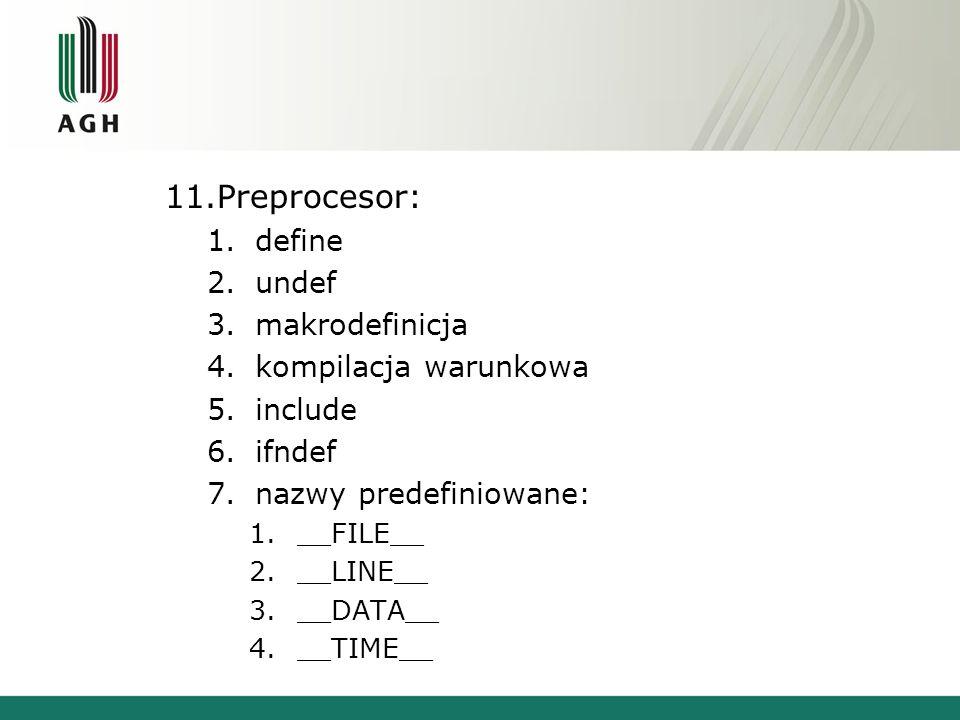 11.Preprocesor: 1.define 2.undef 3.makrodefinicja 4.kompilacja warunkowa 5.include 6.ifndef 7.nazwy predefiniowane: 1.__FILE__ 2.__LINE__ 3.__DATA__ 4