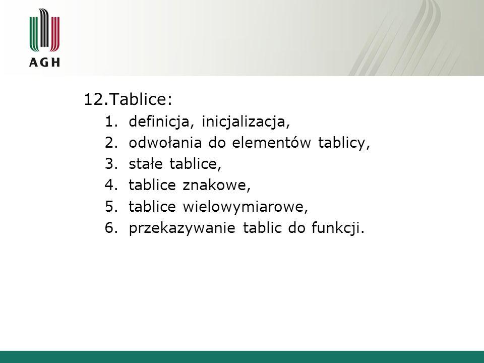 12.Tablice: 1.definicja, inicjalizacja, 2.odwołania do elementów tablicy, 3.stałe tablice, 4.tablice znakowe, 5.tablice wielowymiarowe, 6.przekazywani