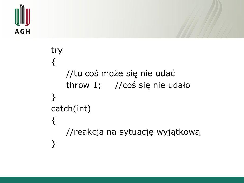 int main() { set_terminate(nie_zlapano); try { throw 1; } catch(int) { cout<< int\n ; try { throw 1.0; } catch (int){cout<< int\n ;} } catch(double){cout<< double\n ;} catch(char){cout<< char\n ;} } int Nie zlapano wyjatku