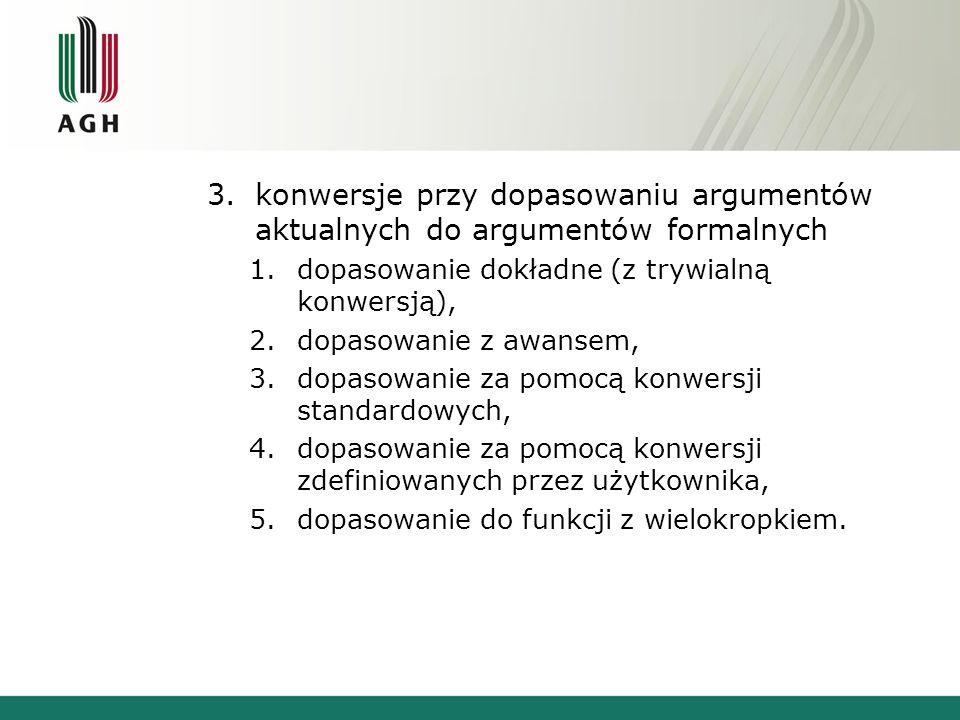 3.konwersje przy dopasowaniu argumentów aktualnych do argumentów formalnych 1.dopasowanie dokładne (z trywialną konwersją), 2.dopasowanie z awansem, 3.dopasowanie za pomocą konwersji standardowych, 4.dopasowanie za pomocą konwersji zdefiniowanych przez użytkownika, 5.dopasowanie do funkcji z wielokropkiem.