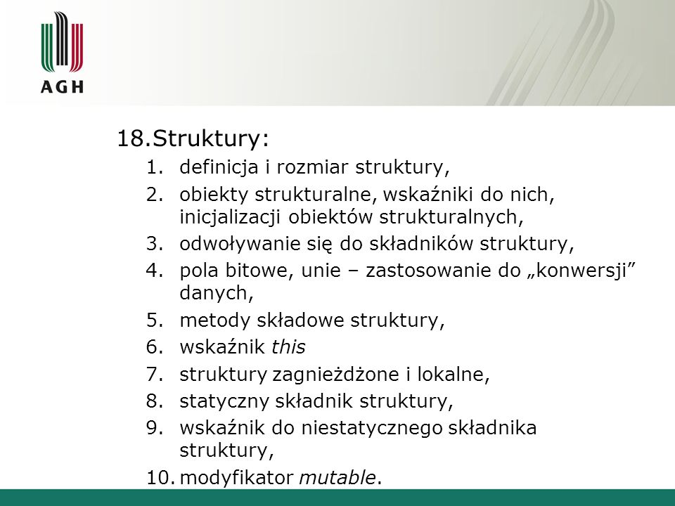 18.Struktury: 1.definicja i rozmiar struktury, 2.obiekty strukturalne, wskaźniki do nich, inicjalizacji obiektów strukturalnych, 3.odwoływanie się do składników struktury, 4.pola bitowe, unie – zastosowanie do konwersji danych, 5.metody składowe struktury, 6.wskaźnik this 7.struktury zagnieżdżone i lokalne, 8.statyczny składnik struktury, 9.wskaźnik do niestatycznego składnika struktury, 10.modyfikator mutable.