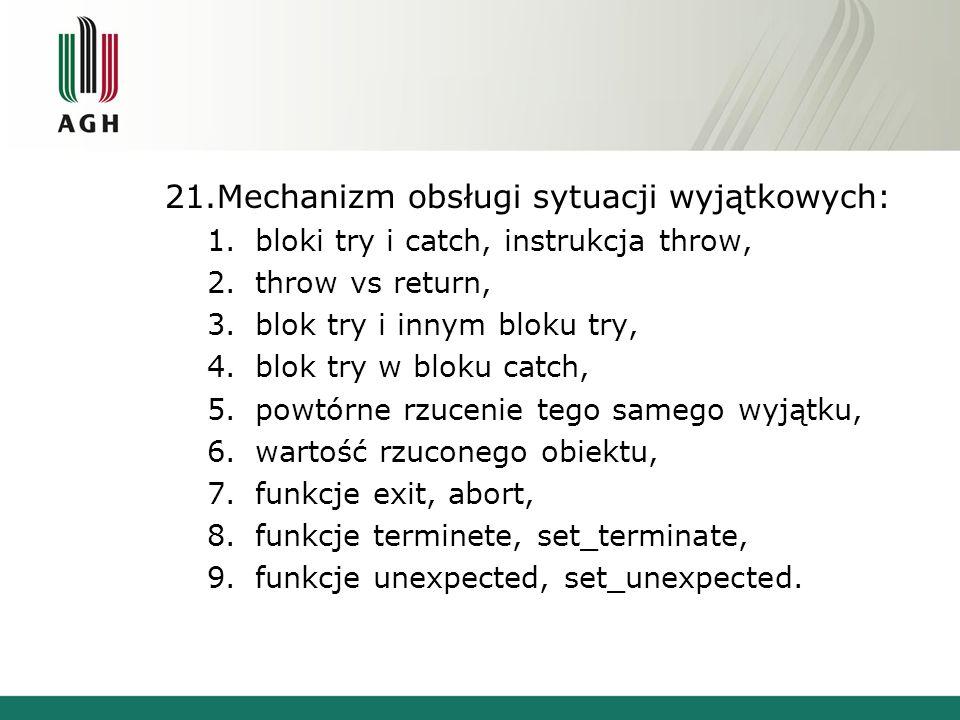 21.Mechanizm obsługi sytuacji wyjątkowych: 1.bloki try i catch, instrukcja throw, 2.throw vs return, 3.blok try i innym bloku try, 4.blok try w bloku catch, 5.powtórne rzucenie tego samego wyjątku, 6.wartość rzuconego obiektu, 7.funkcje exit, abort, 8.funkcje terminete, set_terminate, 9.funkcje unexpected, set_unexpected.