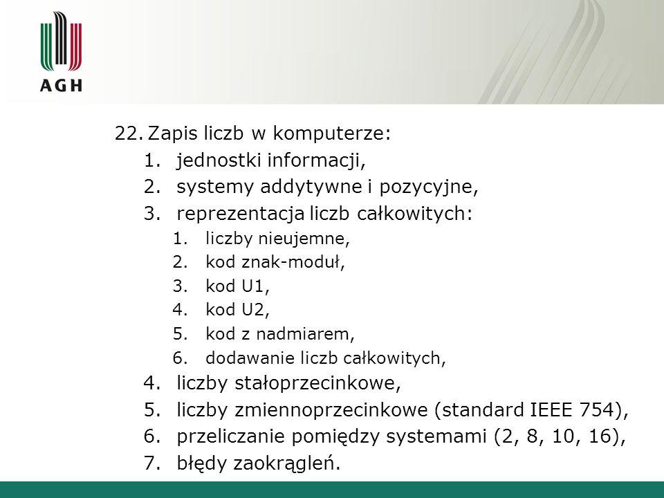 22.Zapis liczb w komputerze: 1.jednostki informacji, 2.systemy addytywne i pozycyjne, 3.reprezentacja liczb całkowitych: 1.liczby nieujemne, 2.kod znak-moduł, 3.kod U1, 4.kod U2, 5.kod z nadmiarem, 6.dodawanie liczb całkowitych, 4.liczby stałoprzecinkowe, 5.liczby zmiennoprzecinkowe (standard IEEE 754), 6.przeliczanie pomiędzy systemami (2, 8, 10, 16), 7.błędy zaokrągleń.