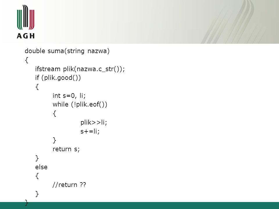 double suma(string nazwa) { ifstream plik(nazwa.c_str()); if (!plik.good()) throw 1; int s=0, li; while (!plik.eof()) { plik>>li; s+=li; } return s; } int main() { string nazwa= dane.txt ; double s; for(;;) { try { s=suma(nazwa); break; } catch (int) { cout<< Podaj nazwe pliku\n ; cin>>nazwa; } cout<<s<<endl; return 0; }