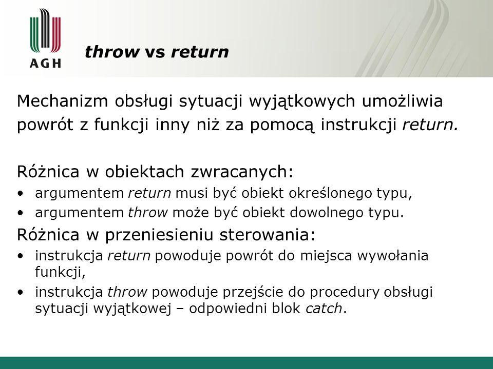 throw vs return Mechanizm obsługi sytuacji wyjątkowych umożliwia powrót z funkcji inny niż za pomocą instrukcji return. Różnica w obiektach zwracanych