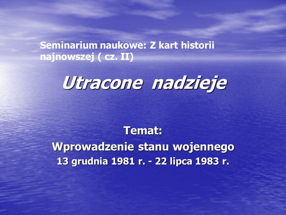 Utracone nadzieje Temat: Wprowadzenie stanu wojennego 13 grudnia 1981 r. - 22 lipca 1983 r. Seminarium naukowe: Z kart historii najnowszej ( cz. II)