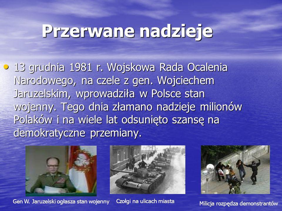 Przerwane nadzieje 13 grudnia 1981 r. Wojskowa Rada Ocalenia Narodowego, na czele z gen. Wojciechem Jaruzelskim, wprowadziła w Polsce stan wojenny. Te