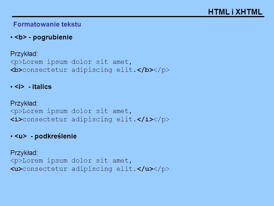 HTML i XHTML Formatowanie tekstu - pogrubienie Przykład: Lorem ipsum dolor sit amet, consectetur adipiscing elit. - italics Przykład: Lorem ipsum dolo