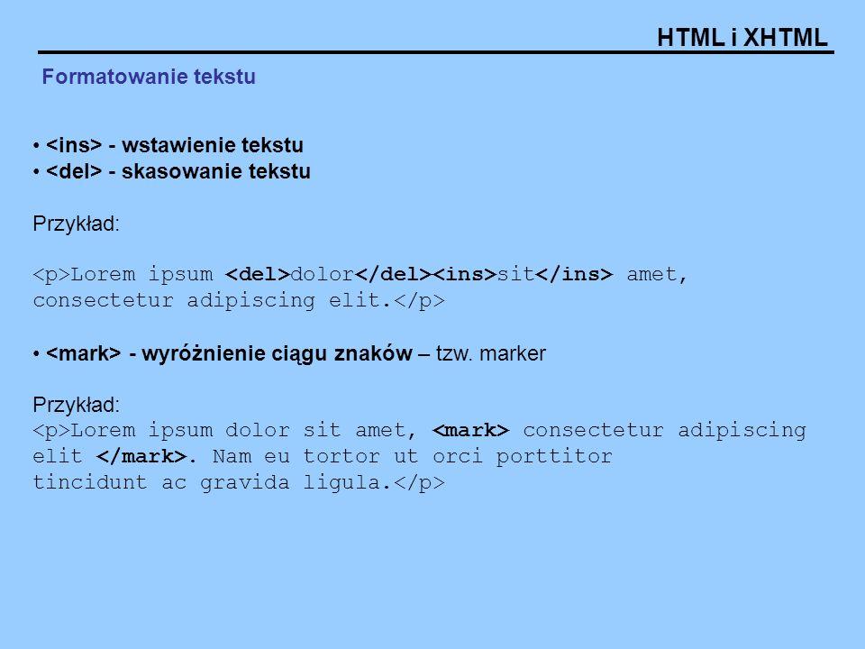 HTML i XHTML Formatowanie tekstu - wstawienie tekstu - skasowanie tekstu Przykład: Lorem ipsum dolor sit amet, consectetur adipiscing elit. - wyróżnie