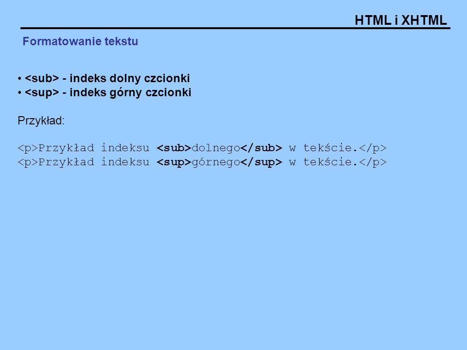 HTML i XHTML Formatowanie tekstu - indeks dolny czcionki - indeks górny czcionki Przykład: Przykład indeksu dolnego w tekście. Przykład indeksu górneg