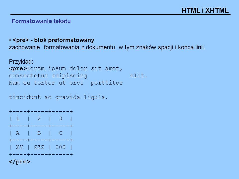 HTML i XHTML Formatowanie tekstu - blok preformatowany zachowanie formatowania z dokumentu w tym znaków spacji i końca linii. Przykład: Lorem ipsum do