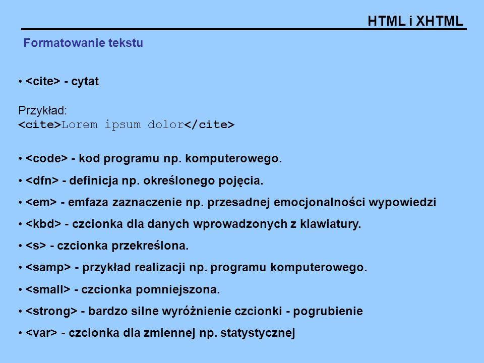 HTML i XHTML Formatowanie tekstu - cytat Przykład: Lorem ipsum dolor - kod programu np. komputerowego. - definicja np. określonego pojęcia. - emfaza z