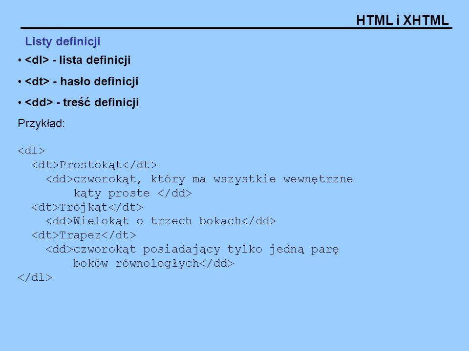 HTML i XHTML Listy definicji - lista definicji - hasło definicji - treść definicji Przykład: Prostokąt czworokąt, który ma wszystkie wewnętrzne kąty p