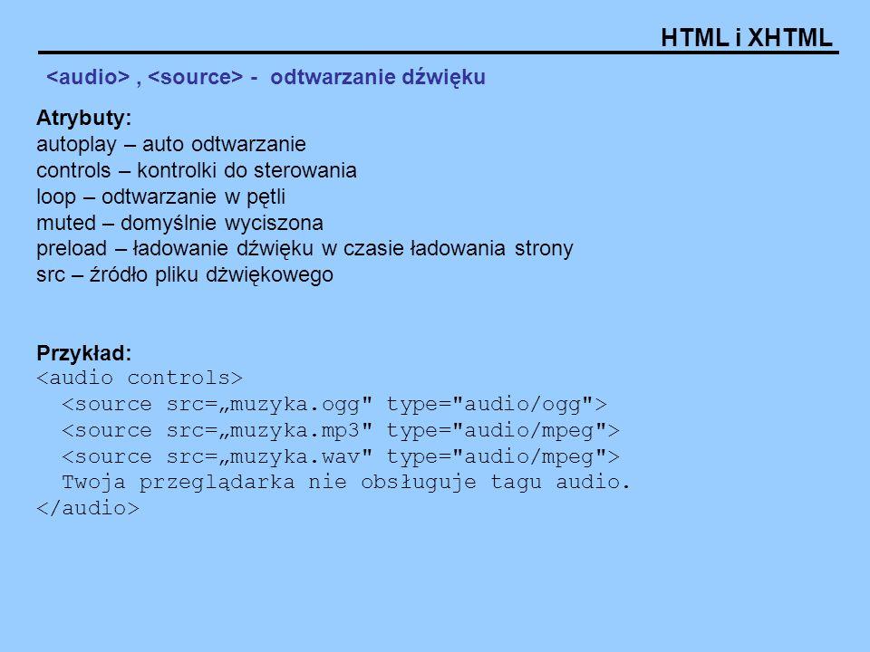 HTML i XHTML, - odtwarzanie dźwięku Atrybuty: autoplay – auto odtwarzanie controls – kontrolki do sterowania loop – odtwarzanie w pętli muted – domyśl