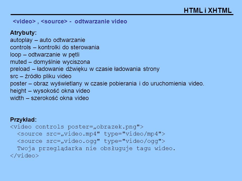 HTML i XHTML, - odtwarzanie video Atrybuty: autoplay – auto odtwarzanie controls – kontrolki do sterowania loop – odtwarzanie w pętli muted – domyślni