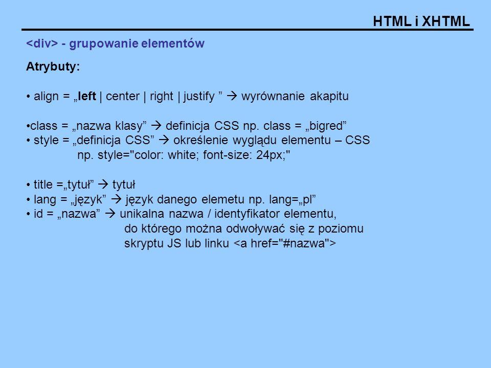 HTML i XHTML - grupowanie elementów Atrybuty: align = left | center | right | justify wyrównanie akapitu class = nazwa klasy definicja CSS np. class =