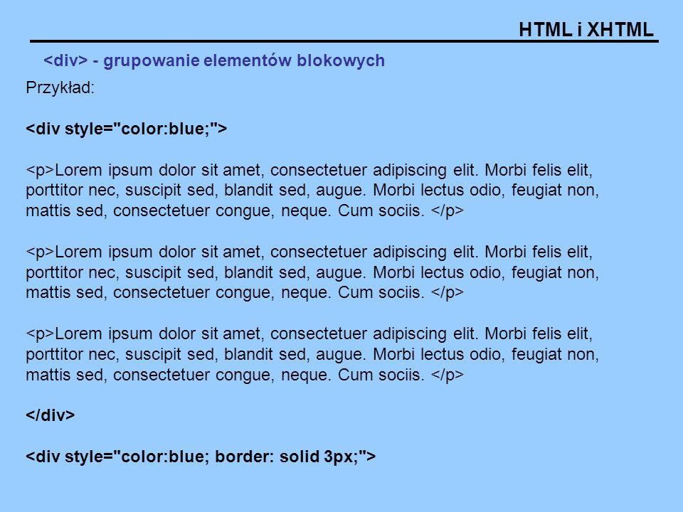 HTML i XHTML - grupowanie elementów blokowych Przykład: Lorem ipsum dolor sit amet, consectetuer adipiscing elit. Morbi felis elit, porttitor nec, sus