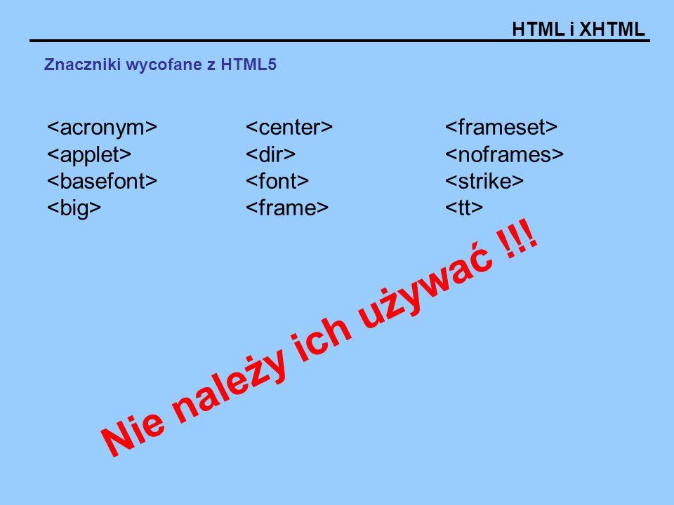HTML i XHTML Znaczniki wycofane z HTML5 Nie należy ich używać !!!