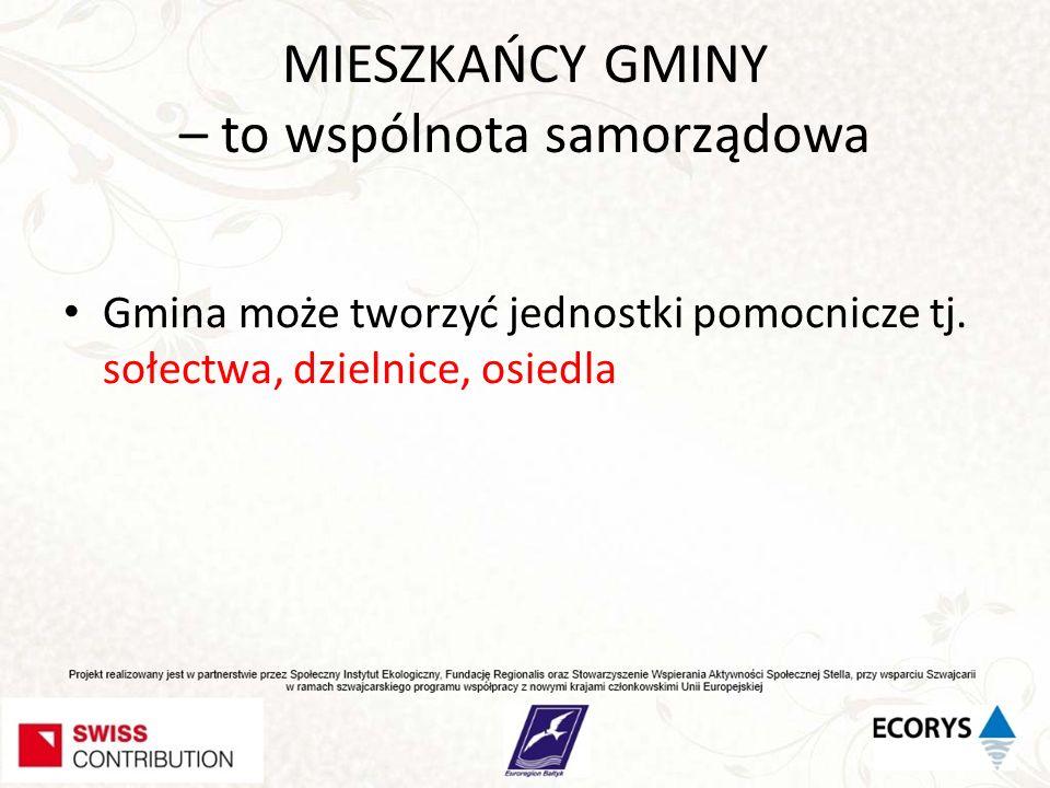 MIESZKAŃCY GMINY – to wspólnota samorządowa Gmina może tworzyć jednostki pomocnicze tj. sołectwa, dzielnice, osiedla