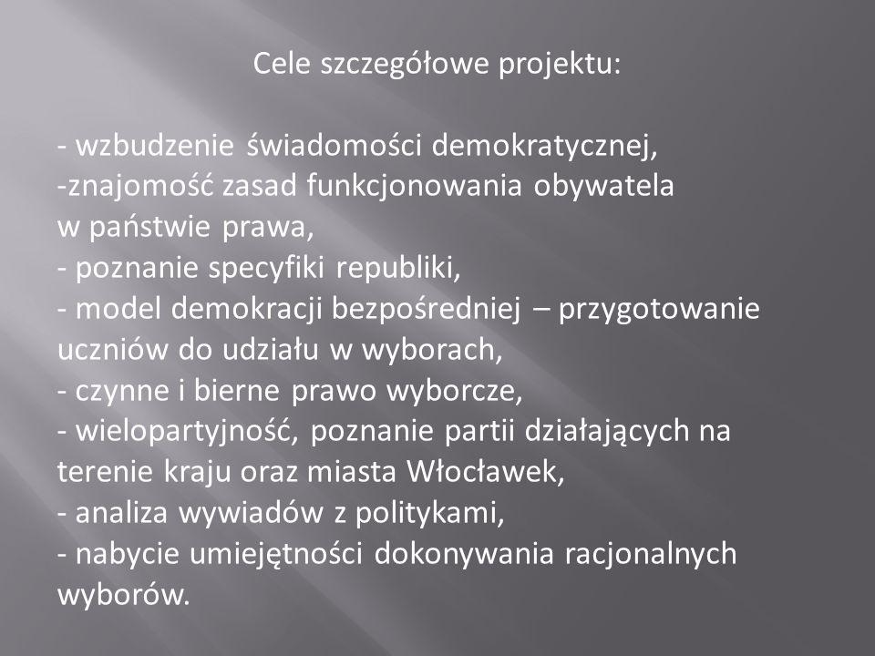 Cele szczegółowe projektu: - wzbudzenie świadomości demokratycznej, -znajomość zasad funkcjonowania obywatela w państwie prawa, - poznanie specyfiki republiki, - model demokracji bezpośredniej – przygotowanie uczniów do udziału w wyborach, - czynne i bierne prawo wyborcze, - wielopartyjność, poznanie partii działających na terenie kraju oraz miasta Włocławek, - analiza wywiadów z politykami, - nabycie umiejętności dokonywania racjonalnych wyborów.