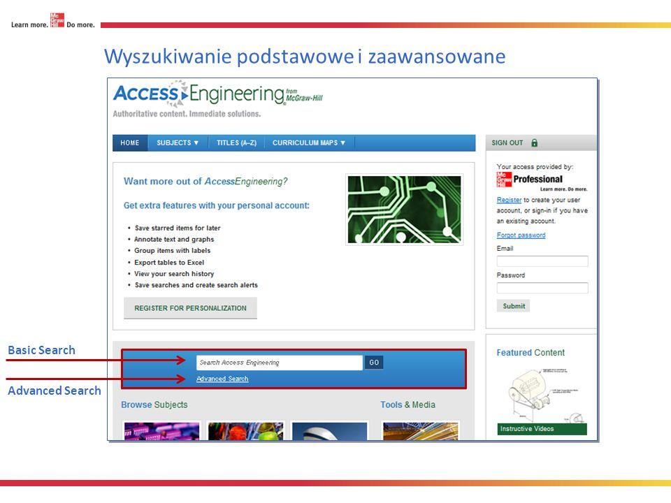 Wyszukiwanie podstawowe Wskazówka: wyszukiwarka wspiera zaawansowane techniki wyszukiwania: Łączniki: AND, OR, i NOT (np., mechanical AND engineering) Cudzysłowie ( ) by znaleźć konkretną frazę(e.g., mechanical engineering) Asterisks (*) by wyszukiwać złożone frazy(np., thermo*) Wpisz szukane słowo lub frazę w okienku wyszukiwania i kliknij GO