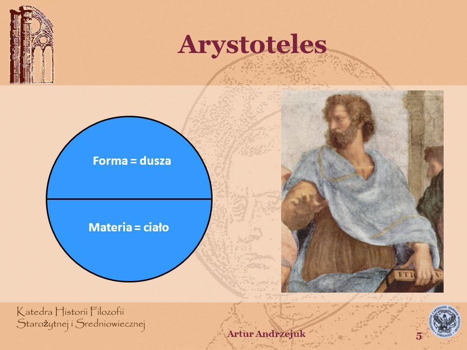 Arystoteles Forma = dusza Materia = ciało Artur Andrzejuk 5