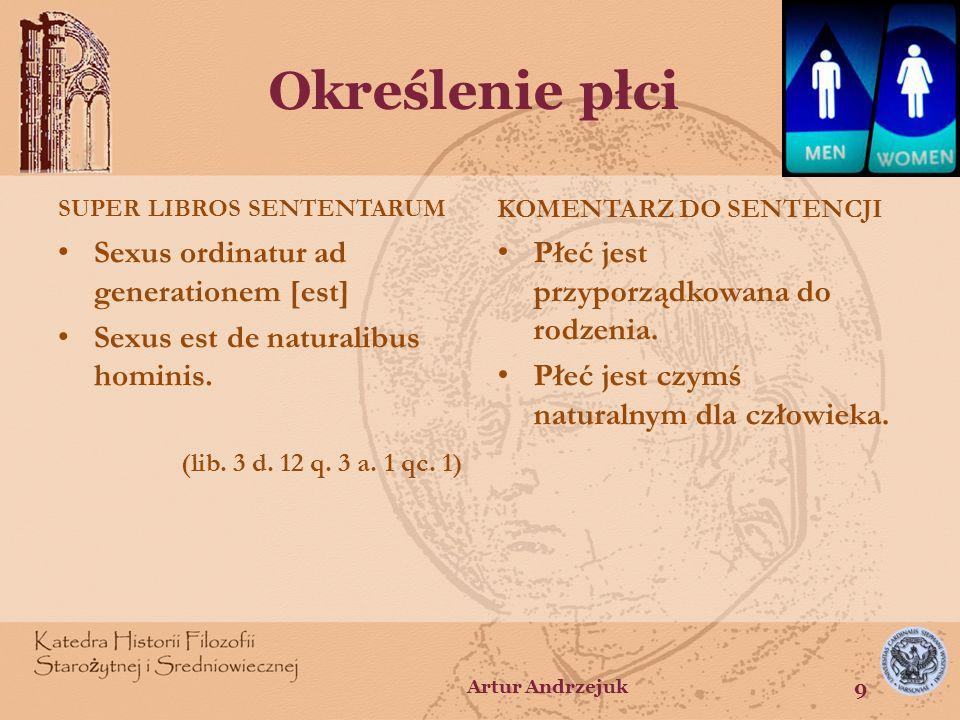 Określenie płci SUPER LIBROS SENTENTARUM Sexus ordinatur ad generationem [est] Sexus est de naturalibus hominis. (lib. 3 d. 12 q. 3 a. 1 qc. 1) KOMENT