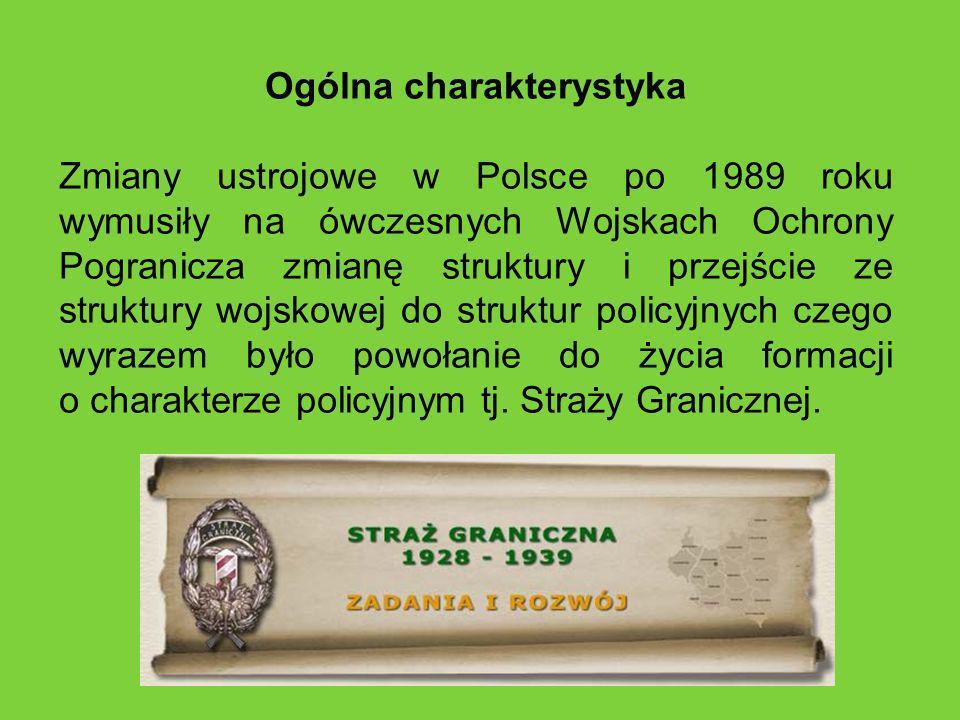 Ogólna charakterystyka Zmiany ustrojowe w Polsce po 1989 roku wymusiły na ówczesnych Wojskach Ochrony Pogranicza zmianę struktury i przejście ze struktury wojskowej do struktur policyjnych czego wyrazem było powołanie do życia formacji o charakterze policyjnym tj.