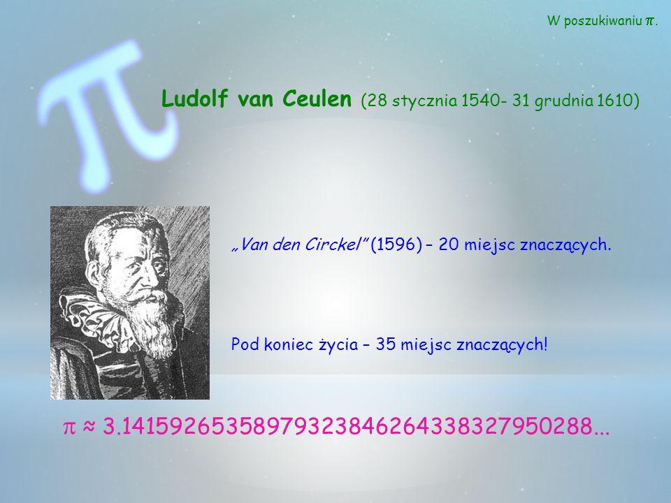 W poszukiwaniu. Ludolf van Ceulen (28 stycznia 1540- 31 grudnia 1610) 3.14159265358979323846264338327950288... Van den Circkel (1596) – 20 miejsc znac