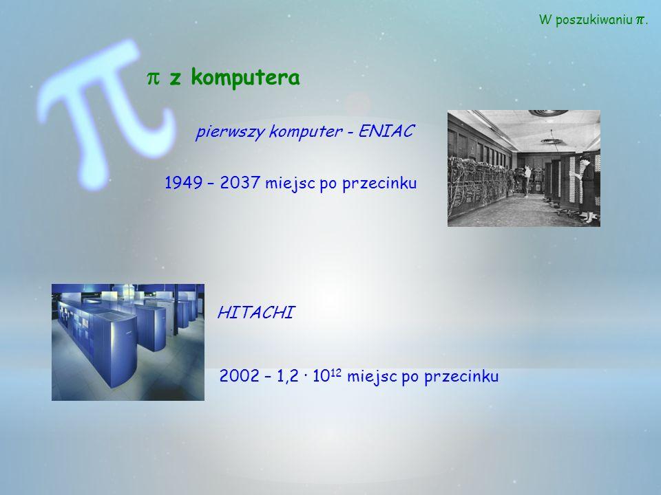 W poszukiwaniu. z komputera pierwszy komputer - ENIAC 1949 – 2037 miejsc po przecinku HITACHI 2002 – 1,2 · 10 12 miejsc po przecinku