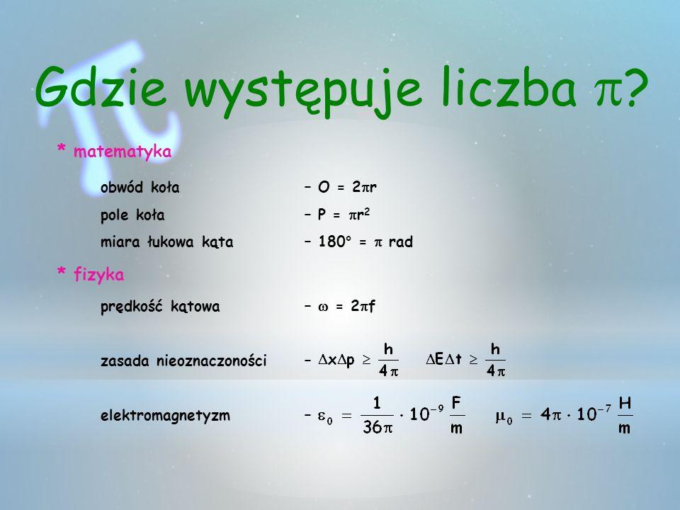 * matematyka obwód koła– O = 2 r pole koła– P = r 2 miara łukowa kąta – 180° = rad * fizyka prędkość kątowa – = 2 f zasada nieoznaczoności – elektroma