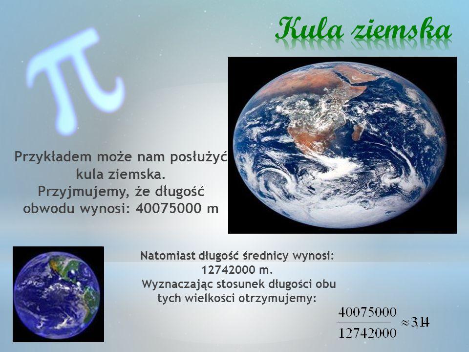 Przykładem może nam posłużyć kula ziemska. Przyjmujemy, że długość obwodu wynosi: 40075000 m Natomiast długość średnicy wynosi: 12742000 m. Wyznaczają