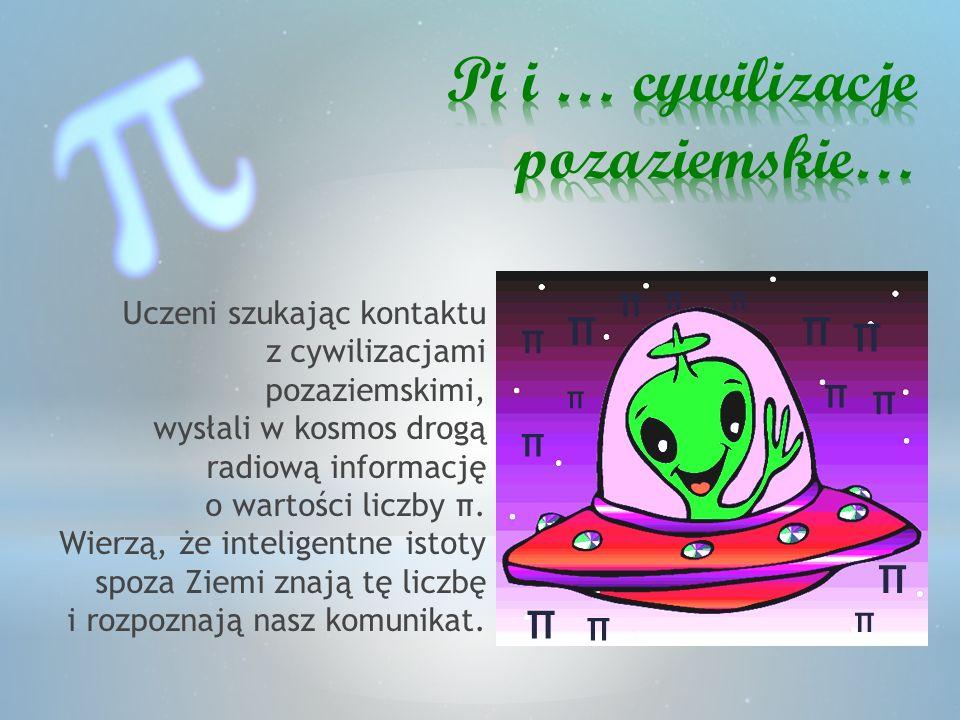 π π π π π π π π π π π π π π π Uczeni szukając kontaktu z cywilizacjami pozaziemskimi, wysłali w kosmos drogą radiową informację o wartości liczby π. W