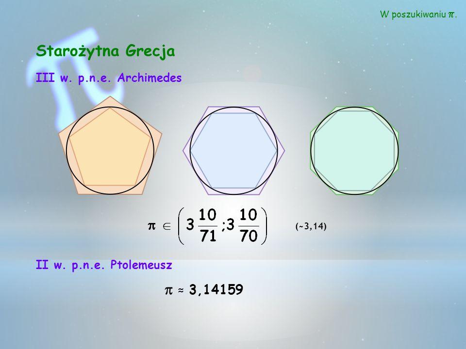 II w. p.n.e. Ptolemeusz 3,14159 W poszukiwaniu. Starożytna Grecja III w. p.n.e. Archimedes (~3,14)