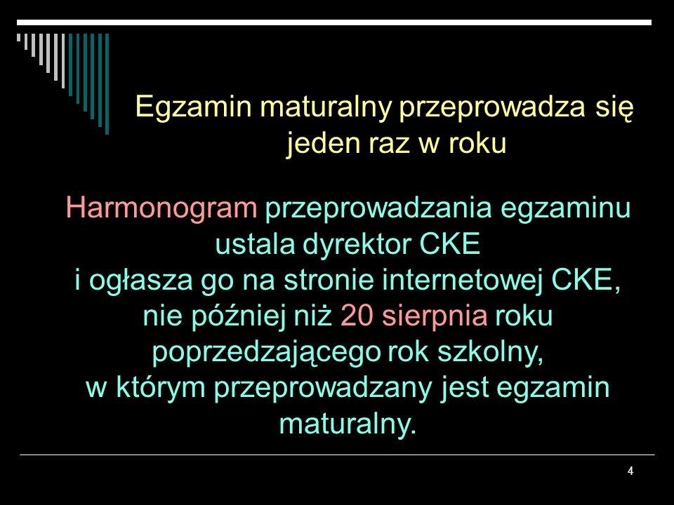 4 Egzamin maturalny przeprowadza się jeden raz w roku Harmonogram przeprowadzania egzaminu ustala dyrektor CKE i ogłasza go na stronie internetowej CK