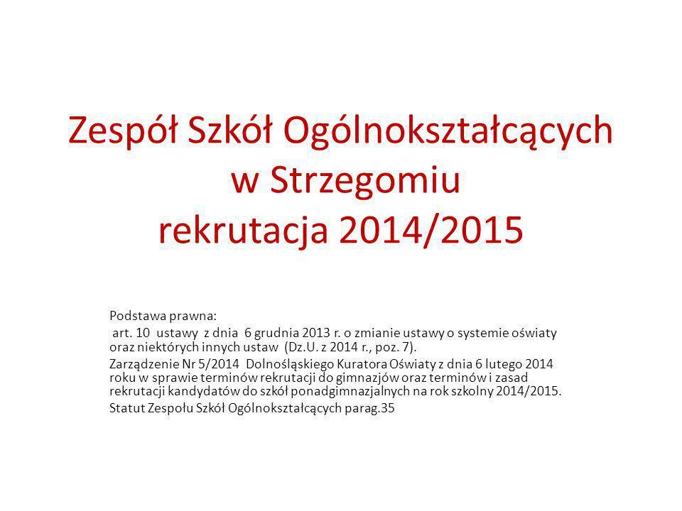 Zespół Szkół Ogólnokształcących w Strzegomiu rekrutacja 2014/2015 Podstawa prawna: art. 10 ustawy z dnia 6 grudnia 2013 r. o zmianie ustawy o systemie