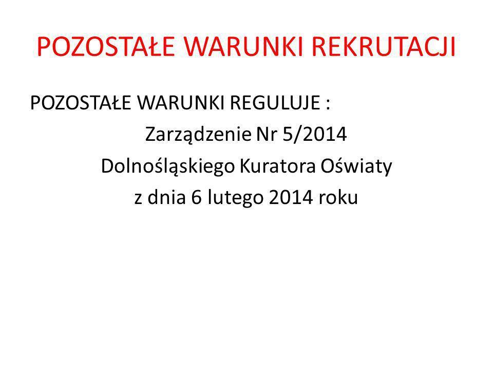 POZOSTAŁE WARUNKI REKRUTACJI POZOSTAŁE WARUNKI REGULUJE : Zarządzenie Nr 5/2014 Dolnośląskiego Kuratora Oświaty z dnia 6 lutego 2014 roku
