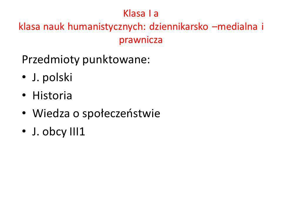 Klasa I a klasa nauk humanistycznych: dziennikarsko –medialna i prawnicza Przedmioty punktowane: J. polski Historia Wiedza o społeczeństwie J. obcy II