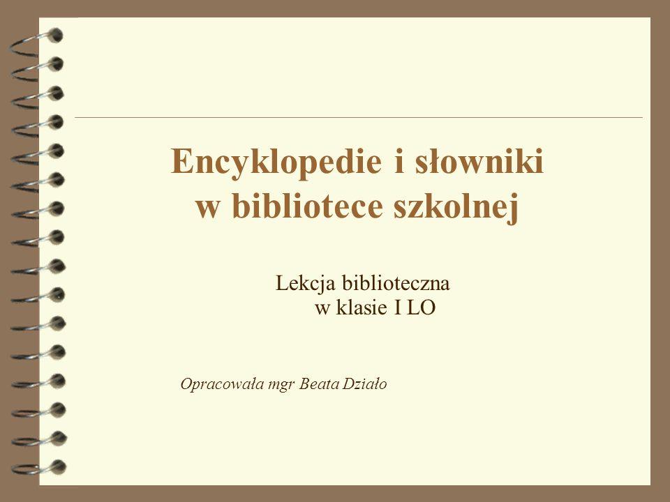 Encyklopedie i słowniki w bibliotece szkolnej Lekcja biblioteczna w klasie I LO Opracowała mgr Beata Działo