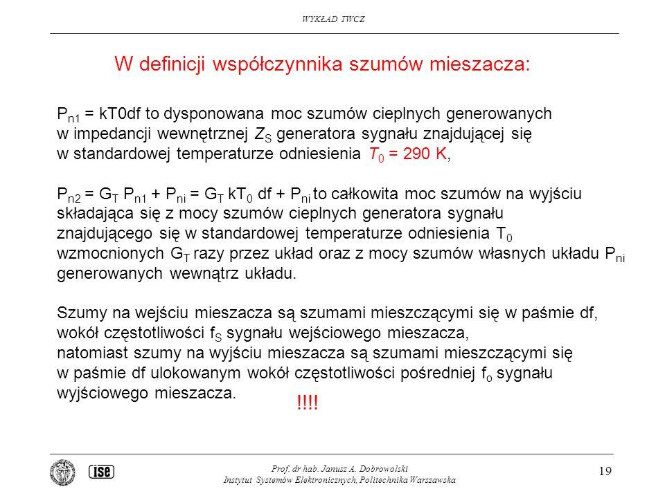 WYKŁAD TWCZ Prof. dr hab. Janusz A. Dobrowolski Instytut Systemów Elektronicznych, Politechnika Warszawska 19 P n1 = kT0df to dysponowana moc szumów c