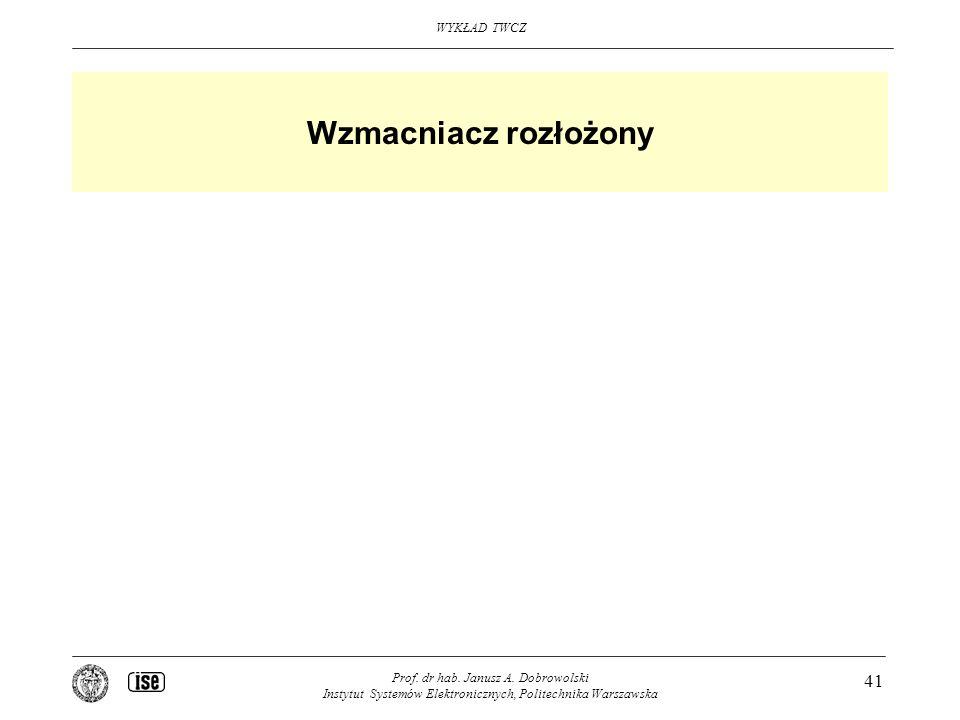 WYKŁAD TWCZ Prof. dr hab. Janusz A. Dobrowolski Instytut Systemów Elektronicznych, Politechnika Warszawska 41 Wzmacniacz rozłożony