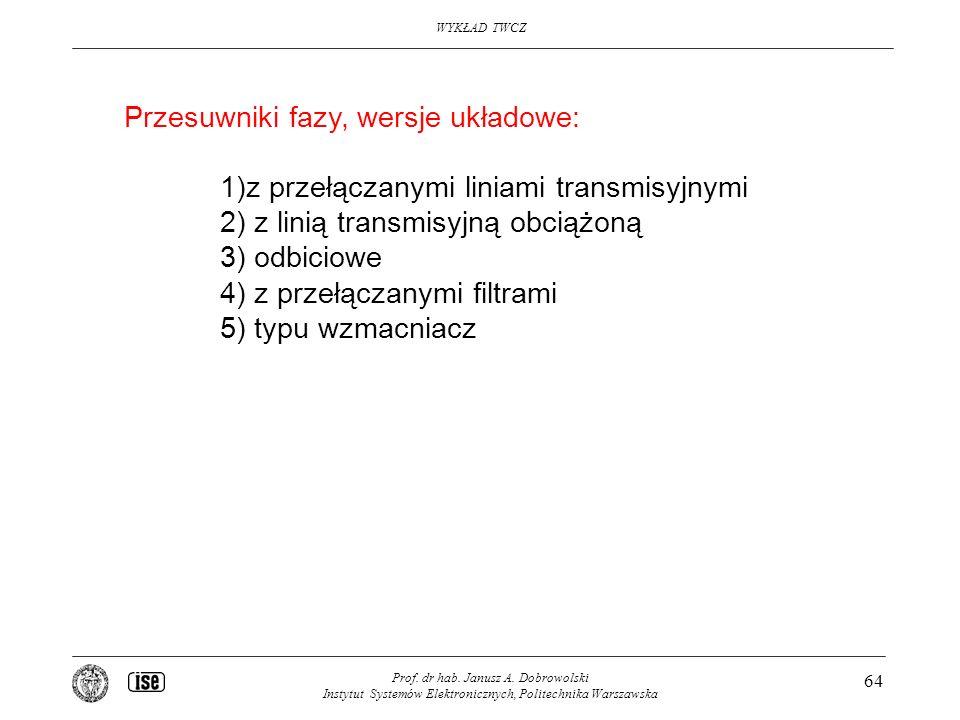 WYKŁAD TWCZ Prof. dr hab. Janusz A. Dobrowolski Instytut Systemów Elektronicznych, Politechnika Warszawska 64 Przesuwniki fazy, wersje układowe: 1)z p
