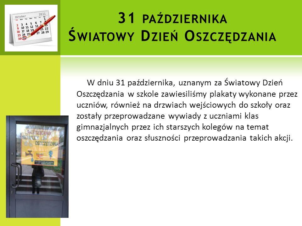 31 PAŹDZIERNIKA Ś WIATOWY D ZIEŃ O SZCZĘDZANIA W dniu 31 października, uznanym za Światowy Dzień Oszczędzania w szkole zawiesiliśmy plakaty wykonane przez uczniów, również na drzwiach wejściowych do szkoły oraz zostały przeprowadzane wywiady z uczniami klas gimnazjalnych przez ich starszych kolegów na temat oszczędzania oraz słuszności przeprowadzania takich akcji.