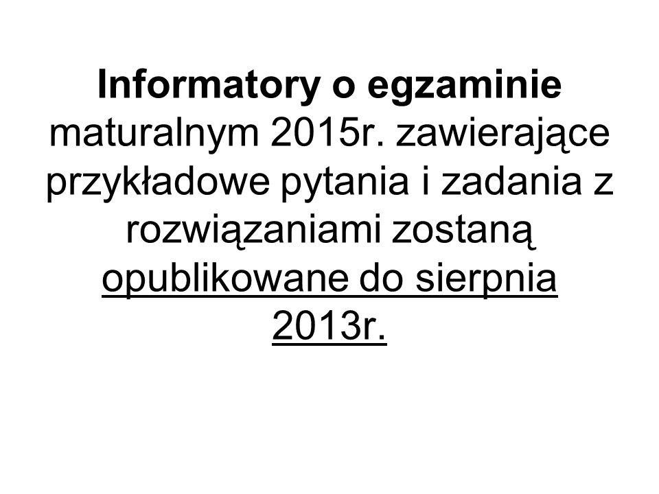 Informatory o egzaminie maturalnym 2015r. zawierające przykładowe pytania i zadania z rozwiązaniami zostaną opublikowane do sierpnia 2013r.