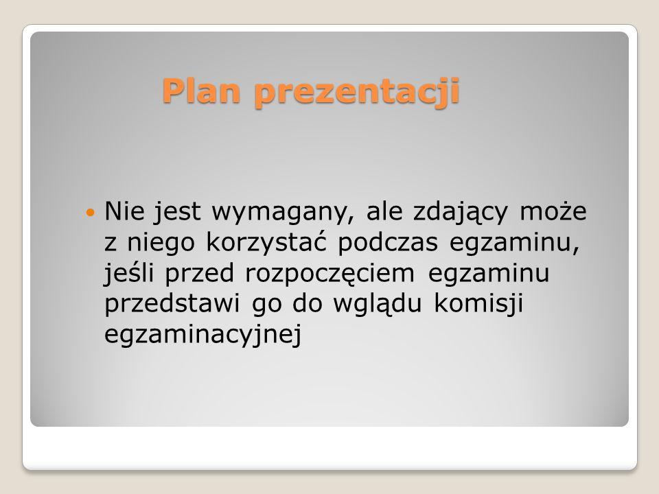Plan prezentacji Nie jest wymagany, ale zdający może z niego korzystać podczas egzaminu, jeśli przed rozpoczęciem egzaminu przedstawi go do wglądu kom