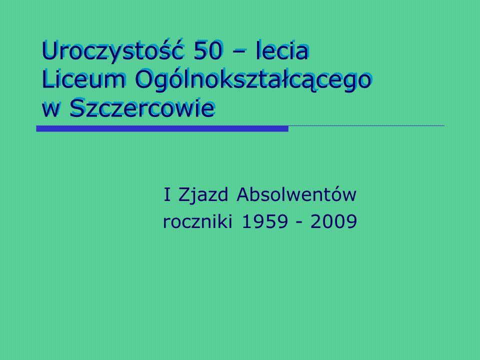 Uroczystość 50 – lecia Liceum Ogólnokształcącego w Szczercowie I Zjazd Absolwentów roczniki 1959 - 2009