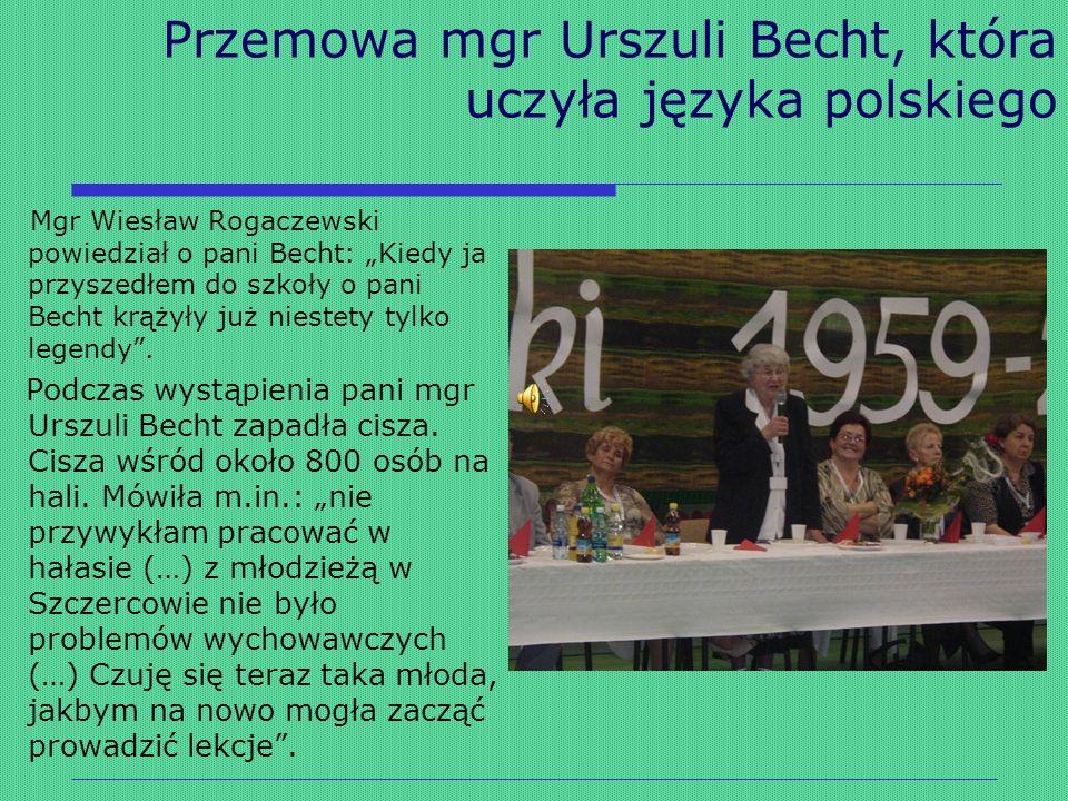 Przemowa mgr Urszuli Becht, która uczyła języka polskiego Mgr Wiesław Rogaczewski powiedział o pani Becht: Kiedy ja przyszedłem do szkoły o pani Becht
