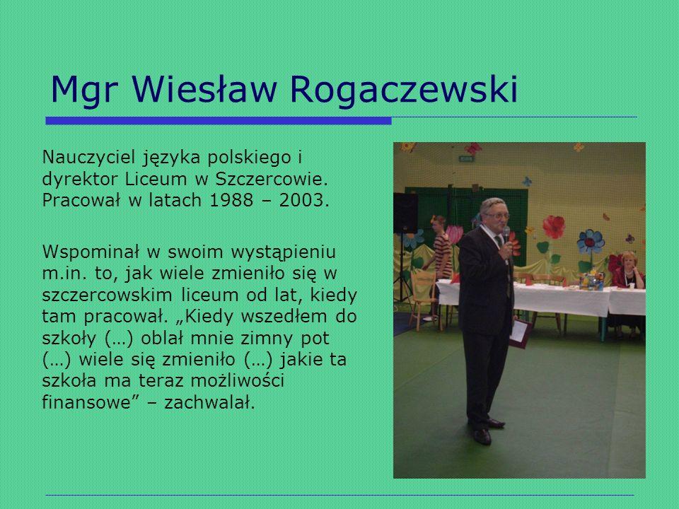 Mgr Wiesław Rogaczewski Nauczyciel języka polskiego i dyrektor Liceum w Szczercowie. Pracował w latach 1988 – 2003. Wspominał w swoim wystąpieniu m.in