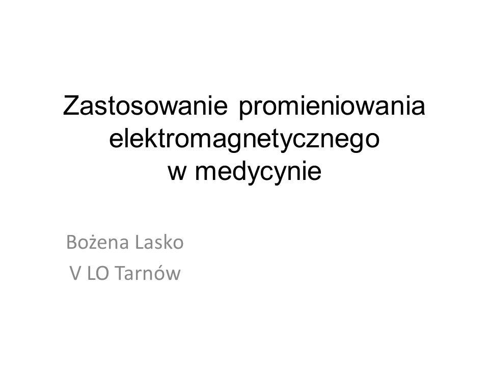 Zastosowanie promieniowania elektromagnetycznego w medycynie Bożena Lasko V LO Tarnów