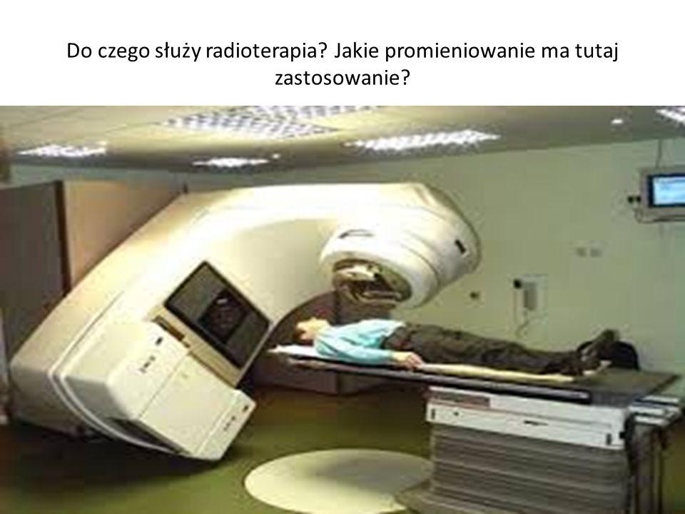 Do czego służy radioterapia? Jakie promieniowanie ma tutaj zastosowanie?